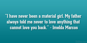 """... never to love anything that cannot love you back."""" – Imelda Marcos"""