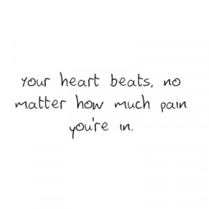 Your heart beats, no matter how much pain you're in.