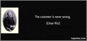 The customer is never wrong. - César Ritz
