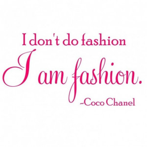 don't do fashion; I am fashion. - Coco Chanel style quotes