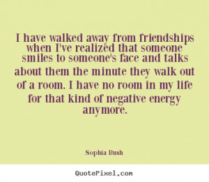 have walked away from friendships when I've realized that someone ...