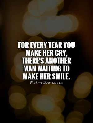 ... tear you make her cry, there's another man waiting to make her smile