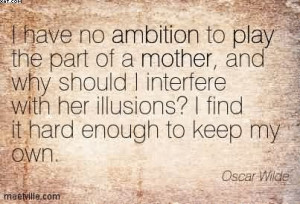 Have No Ambition To Play The Part Of A Mother.. - Oscar Wilde