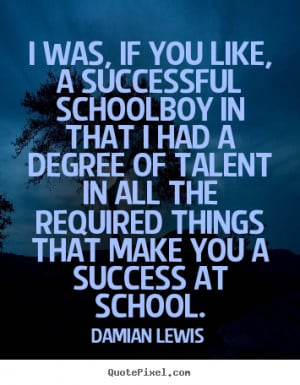 Damian Lewis Quotes - I was, if you like, a successful schoolboy in ...