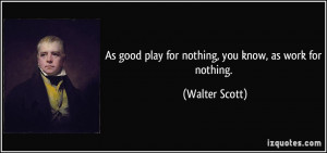 As good play for nothing, you know, as work for nothing. - Walter ...