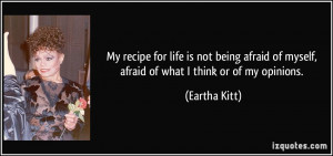 My recipe for life is not being afraid of myself, afraid of what I ...