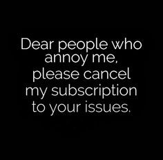 Dear people who annoy me, please cancel my subscription to your issues ...