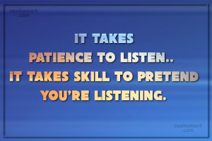 to listen it takes skill to pretend you re listening