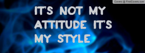 It's Not My attitude It's my style Profile Facebook Covers