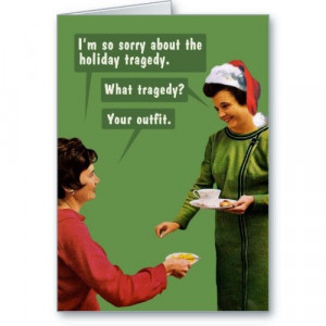 ... the holiday tragedy. What tragedy? Your outfit. | Funny Greeting Card