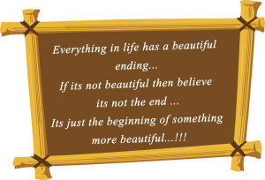 life has a beautiful ending… If its not beautiful then believe its ...