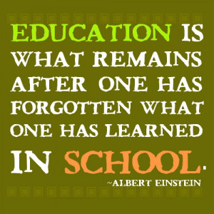 Education is what remains after one has forgotten what one has learned ...