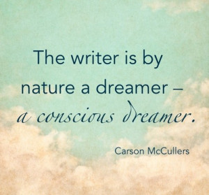 The writer is by nature a dreamer - a conscious dreamer.