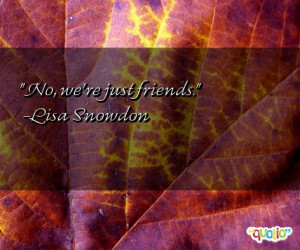 No, we're just friends. -Lisa Snowdon