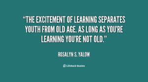 The excitement of learning separates youth from old age. As long as ...