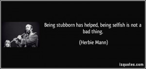 Stubborn Quotes Being stubborn has helped,
