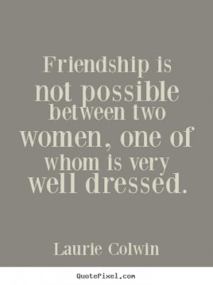 ... Friendship is not possible between two women, one.. - Friendship quote