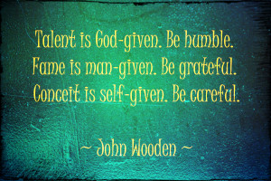 Talent is God-given. Be humble. Fame is man-given. Be grateful. C ...