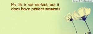 my life is not perfect , Pictures , but it does have perfect moments ...