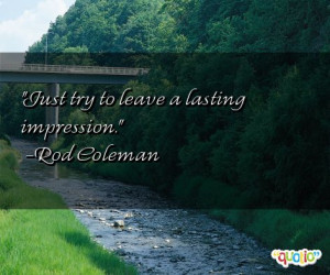 Just try to leave a lasting impression .