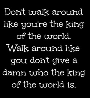 ... don't give a damn who the king of the world is. Source: http://www
