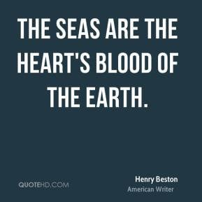 Henry Beston - The seas are the heart's blood of the earth.