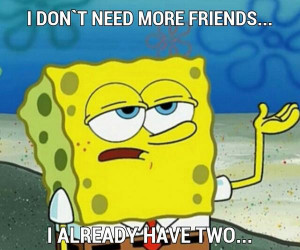 don't need more friends... I already have two