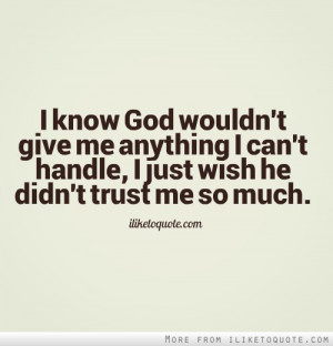 ... me anything I can't handle, I just wish he didn't trust me so much