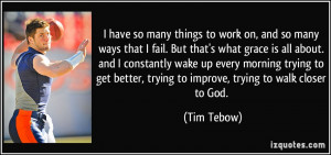 ... better, trying to improve, trying to walk closer to God. - Tim Tebow