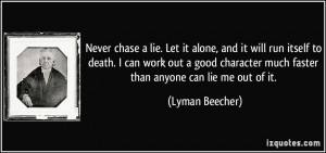 Never chase a lie. Let it alone, and it will run itself to death. I ...