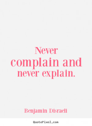 ... and never explain. Benjamin Disraeli great motivational quotes