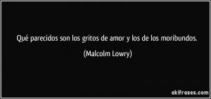 ... son los gritos de amor y los de los moribundos. (Malcolm Lowry