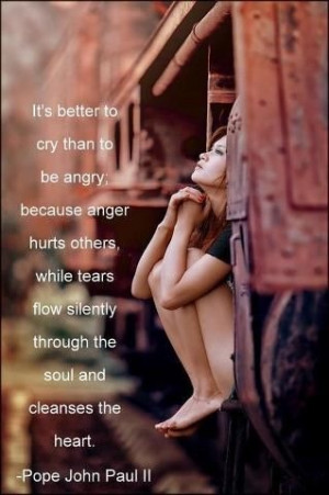 It's better to cry than to be angry; because anger hurts others, while ...