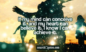 If my mind can conceive it, and my heart can believe it, I know I can ...