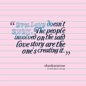 Epic Love doesn't EXIST. The people involved on the said love story ...