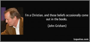 ... and those beliefs occasionally come out in the books. - John Grisham
