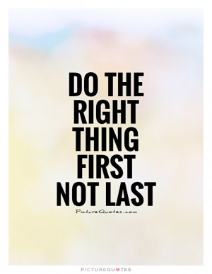 Do the right thing first not last Picture Quote #1