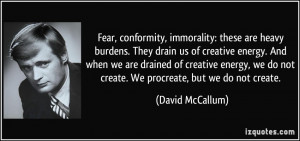 Fear, conformity, immorality: these are heavy burdens. They drain us ...