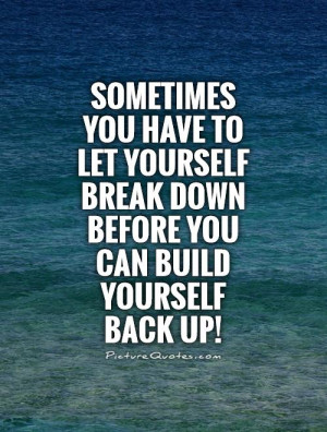 Break down before you can build yourself Back up! Picture Quote #1