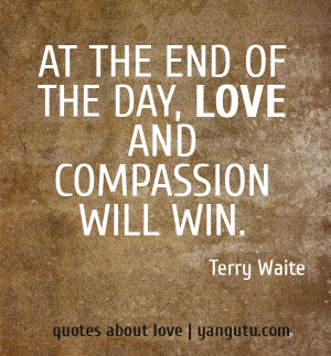 At the end of the day, love and compassion will win, ~ Terry Waite