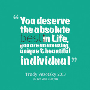 You deserve the absolute best in Life, you are an amazing, unique