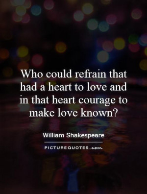 Who could refrain that had a heart to love and in that heart courage ...
