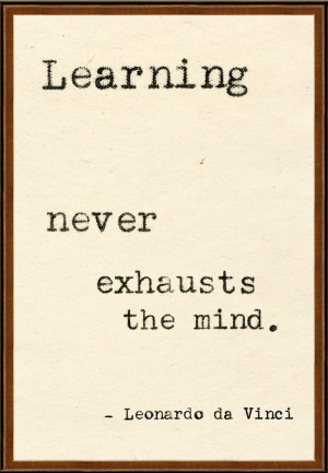 Learning never exhausts the mind. Leonardo da Vinci