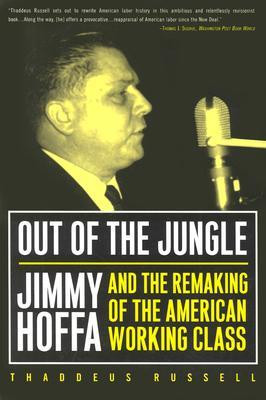 Out of the Jungle Jimmy Hoffa and the Remaking of the American