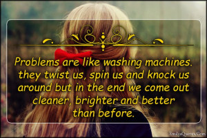 Problems are like washing machines. They twist us, spin us and knock ...