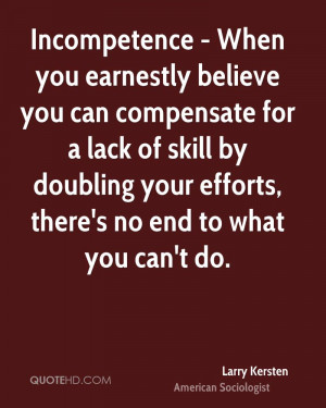 Incompetence - When you earnestly believe you can compensate for a ...