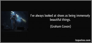 ... looked at shoes as being immensely beautiful things. - Graham Coxon