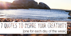 quotes to inspire your creativity [one for each day of the week]