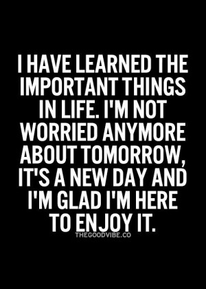 have learned the important things in life, I'm not worried anymore ...
