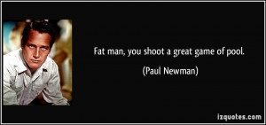 Fat man, you shoot a great game of pool. - Paul Newman